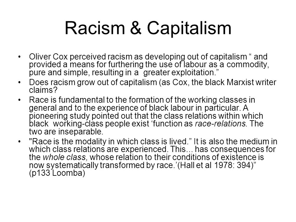 "Racism & Capitalism Oliver Cox perceived racism as developing out of capitalism "" and provided a means for furthering the use of labour as a commodity"