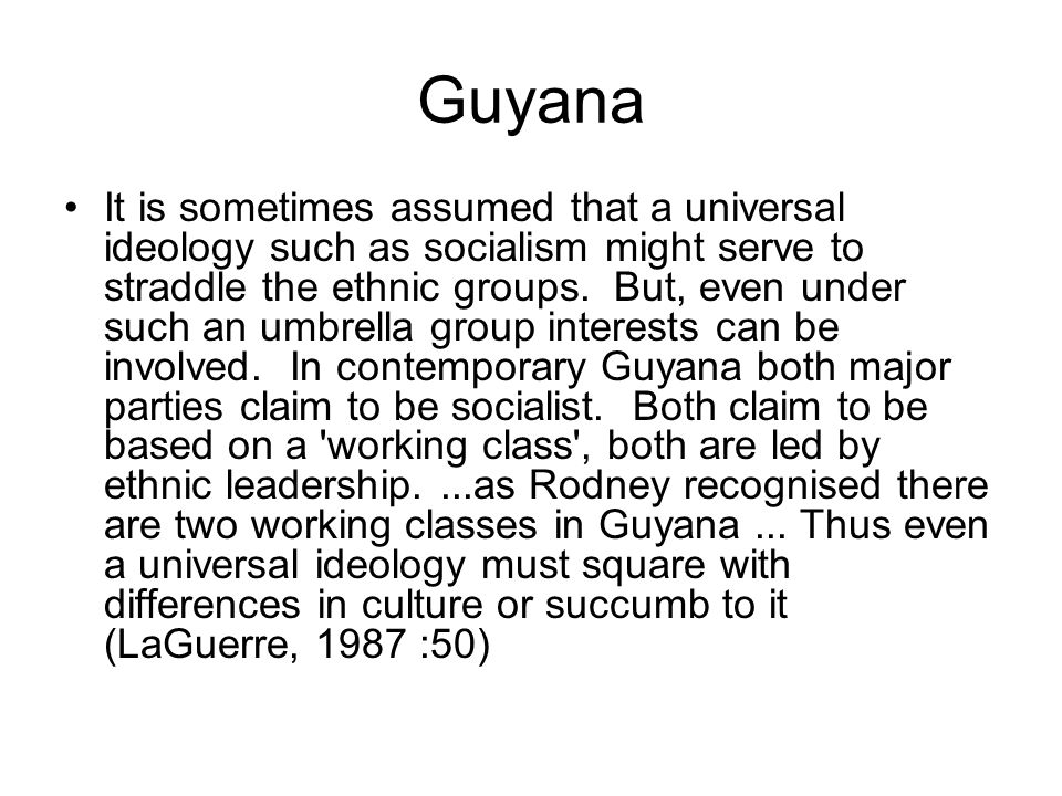 Guyana It is sometimes assumed that a universal ideology such as socialism might serve to straddle the ethnic groups. But, even under such an umbrella