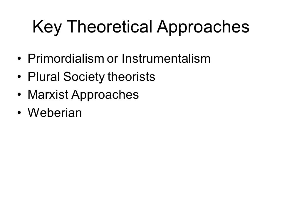 Key Theoretical Approaches Primordialism or Instrumentalism Plural Society theorists Marxist Approaches Weberian