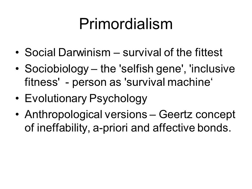 Primordialism Social Darwinism – survival of the fittest Sociobiology – the 'selfish gene', 'inclusive fitness' - person as 'survival machine' Evoluti