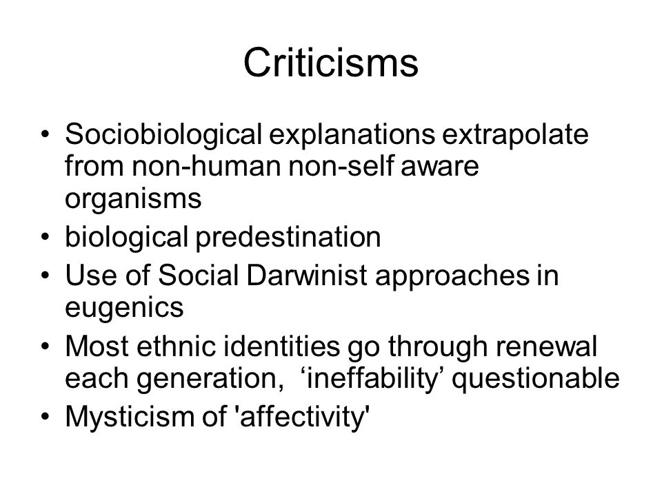 Criticisms Sociobiological explanations extrapolate from non-human non-self aware organisms biological predestination Use of Social Darwinist approach