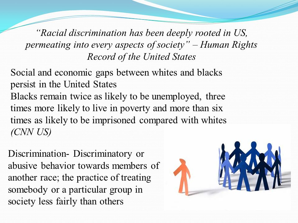 Discrimination- Discriminatory or abusive behavior towards members of another race; the practice of treating somebody or a particular group in society
