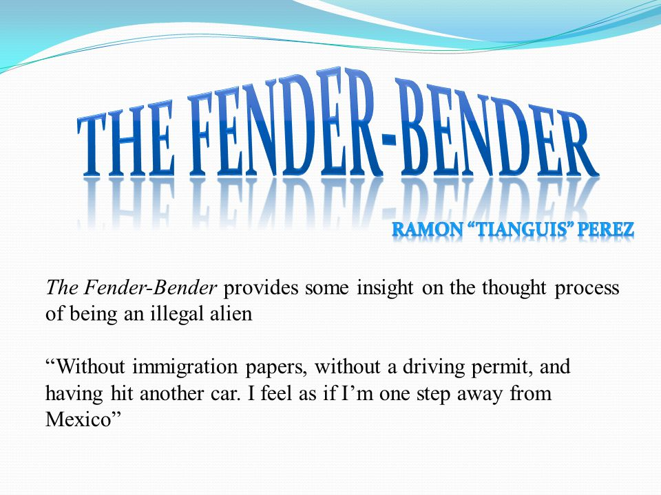 The Fender-Bender provides some insight on the thought process of being an illegal alien Without immigration papers, without a driving permit, and having hit another car.
