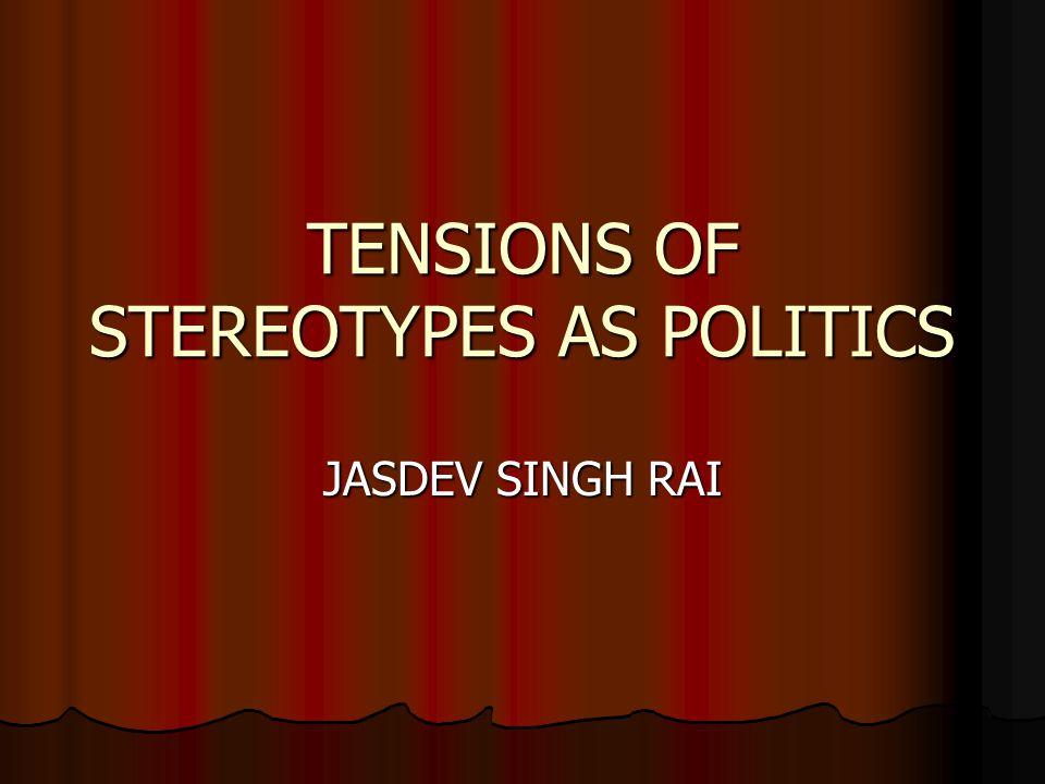 TENSIONS OF STEREOTYPES AS POLITICS JASDEV SINGH RAI