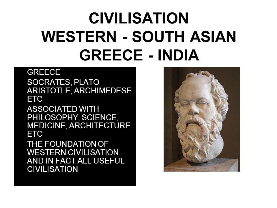 CIVILISATION WESTERN - SOUTH ASIAN GREECE - INDIA GREECE SOCRATES, PLATO ARISTOTLE, ARCHIMEDESE ETC ASSOCIATED WITH PHILOSOPHY, SCIENCE, MEDICINE, ARC