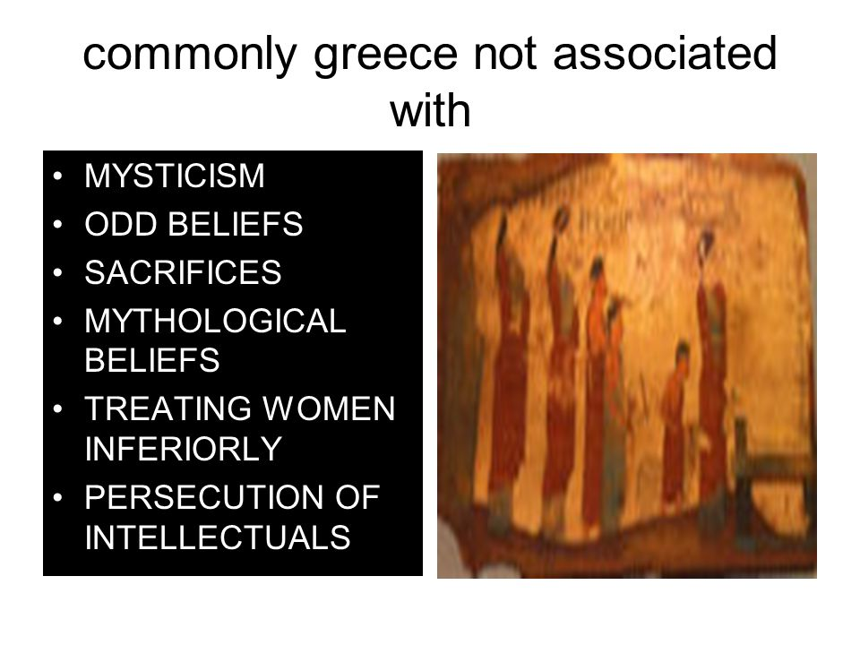 commonly greece not associated with MYSTICISM ODD BELIEFS SACRIFICES MYTHOLOGICAL BELIEFS TREATING WOMEN INFERIORLY PERSECUTION OF INTELLECTUALS