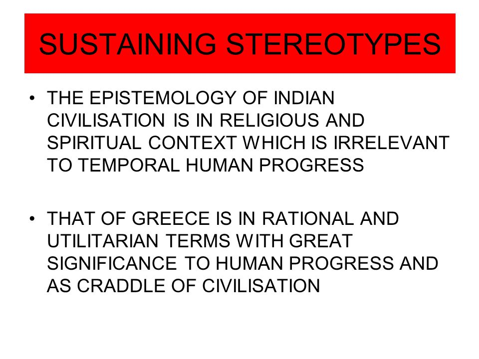 SUSTAINING STEREOTYPES THE EPISTEMOLOGY OF INDIAN CIVILISATION IS IN RELIGIOUS AND SPIRITUAL CONTEXT WHICH IS IRRELEVANT TO TEMPORAL HUMAN PROGRESS THAT OF GREECE IS IN RATIONAL AND UTILITARIAN TERMS WITH GREAT SIGNIFICANCE TO HUMAN PROGRESS AND AS CRADDLE OF CIVILISATION