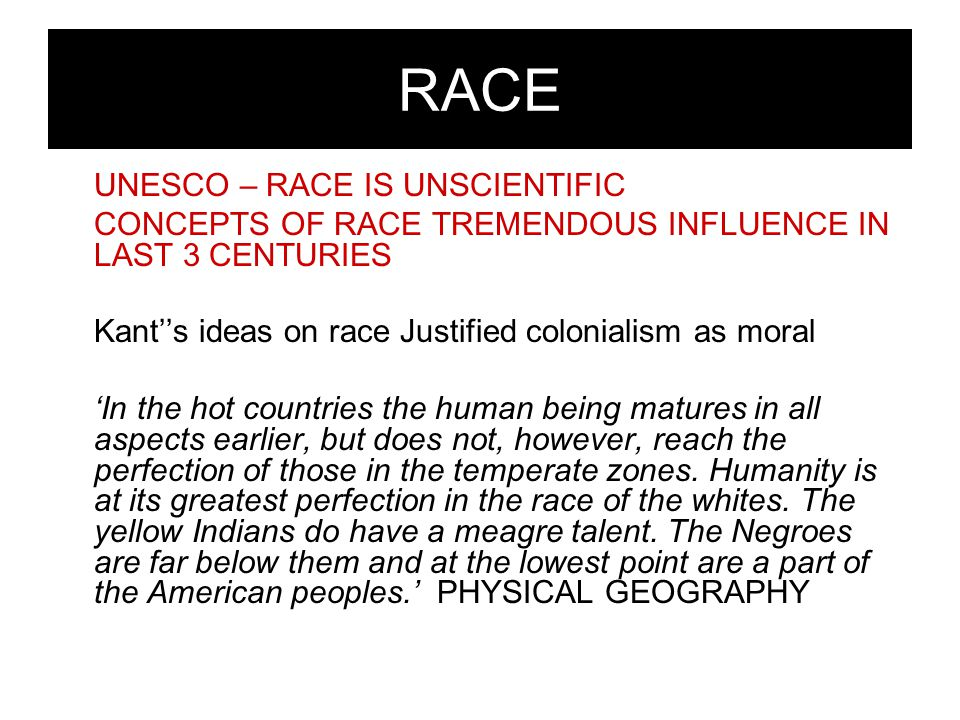 RACE UNESCO – RACE IS UNSCIENTIFIC CONCEPTS OF RACE TREMENDOUS INFLUENCE IN LAST 3 CENTURIES Kant''s ideas on race Justified colonialism as moral 'In the hot countries the human being matures in all aspects earlier, but does not, however, reach the perfection of those in the temperate zones.