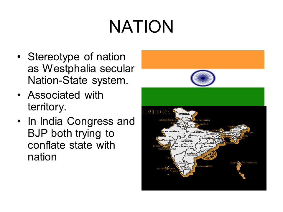 NATION Stereotype of nation as Westphalia secular Nation-State system. Associated with territory. In India Congress and BJP both trying to conflate st