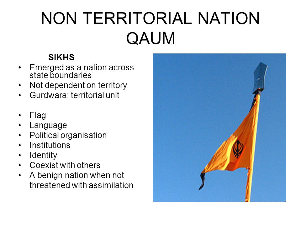 NON TERRITORIAL NATION QAUM SIKHS Emerged as a nation across state boundaries Not dependent on territory Gurdwara: territorial unit Flag Language Political organisation Institutions Identity Coexist with others A benign nation when not threatened with assimilation
