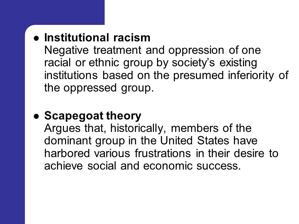 Institutional racism Negative treatment and oppression of one racial or ethnic group by society's existing institutions based on the presumed inferiority of the oppressed group.