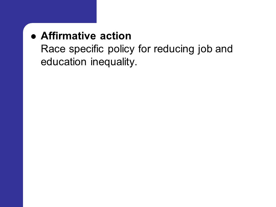 Affirmative action Race specific policy for reducing job and education inequality.