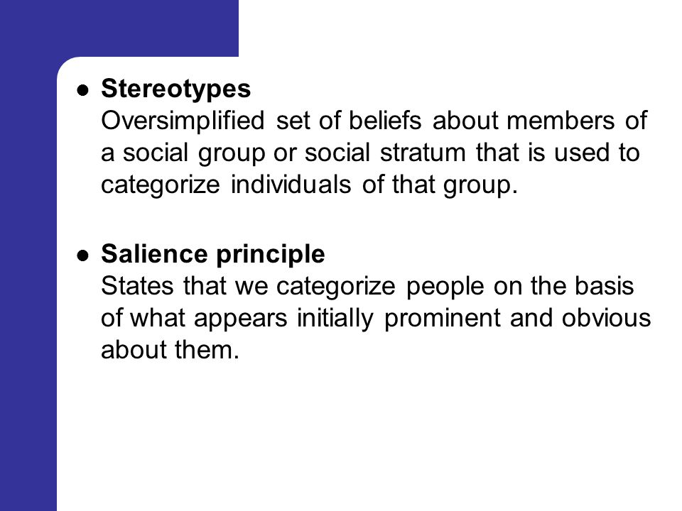 Stereotypes Oversimplified set of beliefs about members of a social group or social stratum that is used to categorize individuals of that group.