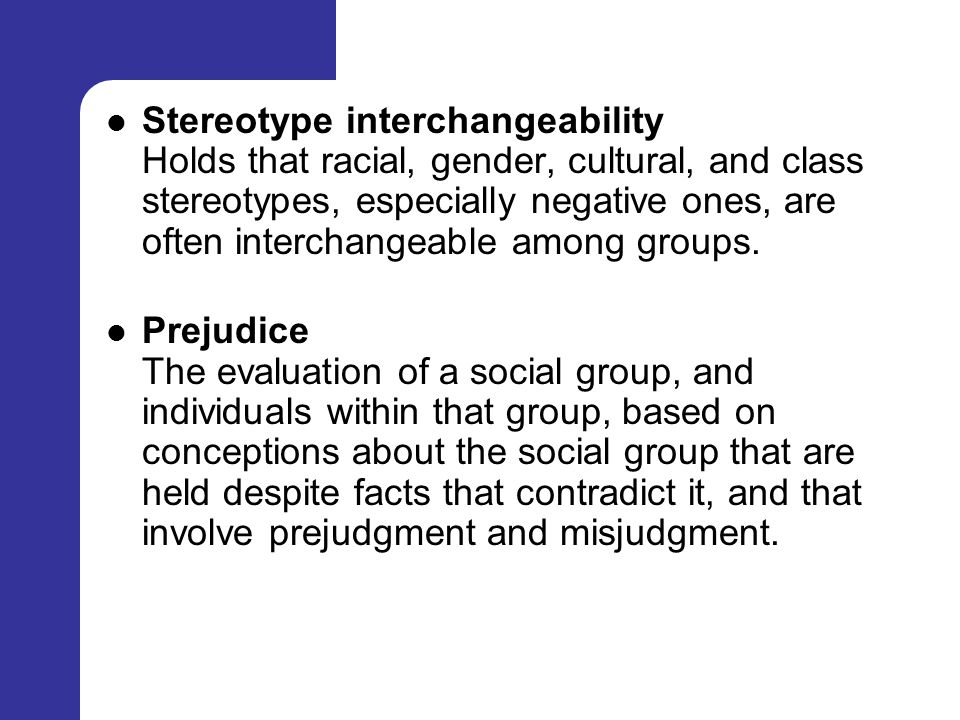 Stereotype interchangeability Holds that racial, gender, cultural, and class stereotypes, especially negative ones, are often interchangeable among groups.