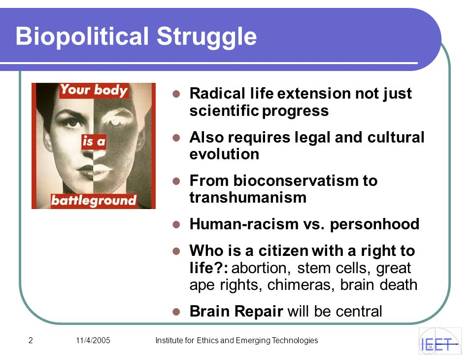 2 11/4/2005Institute for Ethics and Emerging Technologies Biopolitical Struggle Radical life extension not just scientific progress Also requires legal and cultural evolution From bioconservatism to transhumanism Human-racism vs.