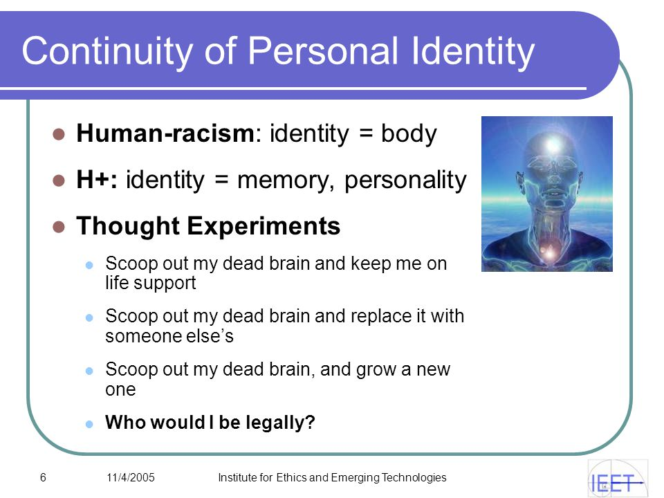 6 11/4/2005Institute for Ethics and Emerging Technologies Continuity of Personal Identity Human-racism: identity = body H+: identity = memory, personality Thought Experiments Scoop out my dead brain and keep me on life support Scoop out my dead brain and replace it with someone else's Scoop out my dead brain, and grow a new one Who would I be legally