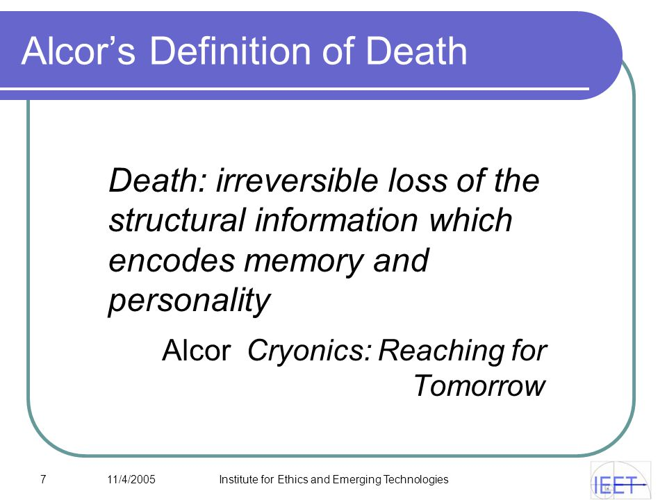 7 11/4/2005Institute for Ethics and Emerging Technologies Alcor's Definition of Death Death: irreversible loss of the structural information which encodes memory and personality Alcor Cryonics: Reaching for Tomorrow