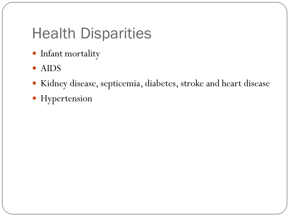 Health Disparities Infant mortality AIDS Kidney disease, septicemia, diabetes, stroke and heart disease Hypertension