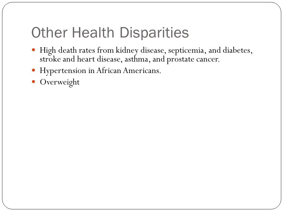 Other Health Disparities High death rates from kidney disease, septicemia, and diabetes, stroke and heart disease, asthma, and prostate cancer. Hypert