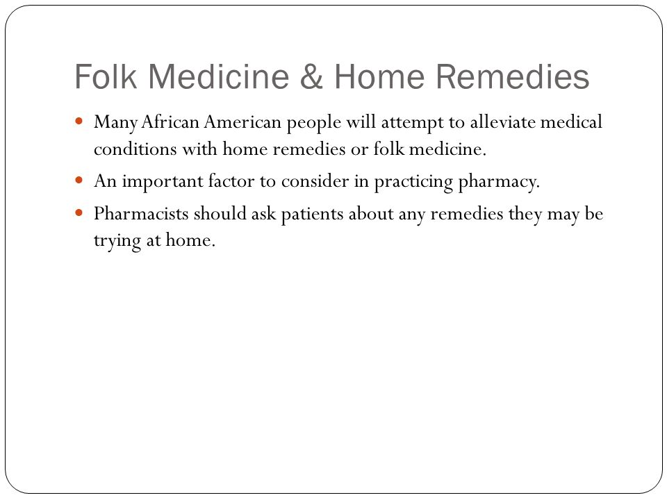 Folk Medicine & Home Remedies Many African American people will attempt to alleviate medical conditions with home remedies or folk medicine. An import