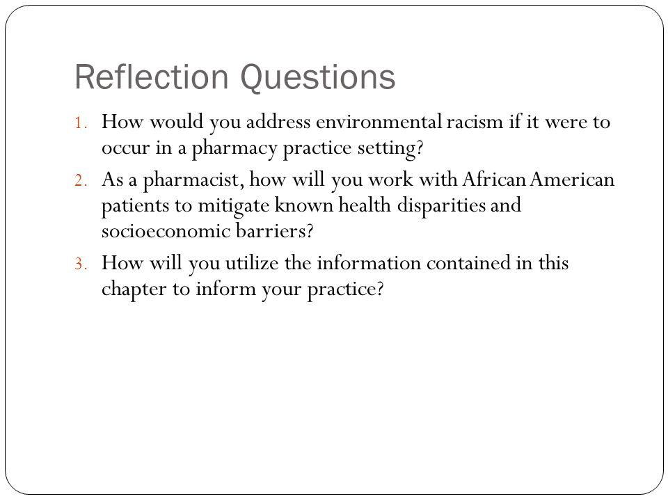 Reflection Questions 1. How would you address environmental racism if it were to occur in a pharmacy practice setting? 2. As a pharmacist, how will yo