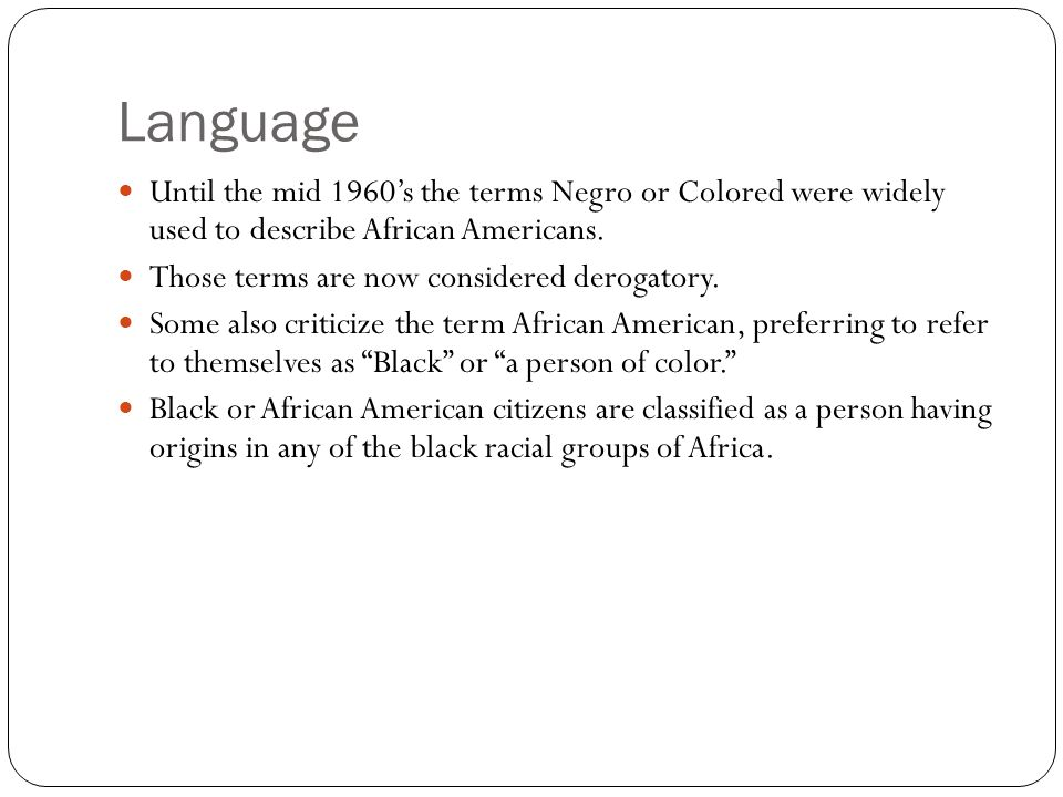 Language Until the mid 1960's the terms Negro or Colored were widely used to describe African Americans. Those terms are now considered derogatory. So