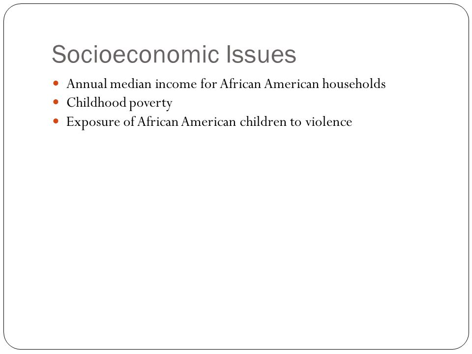 Socioeconomic Issues Annual median income for African American households Childhood poverty Exposure of African American children to violence