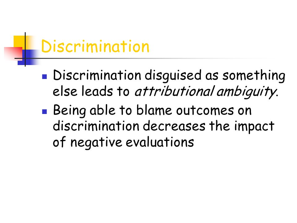 Discrimination Discrimination disguised as something else leads to attributional ambiguity. Being able to blame outcomes on discrimination decreases t