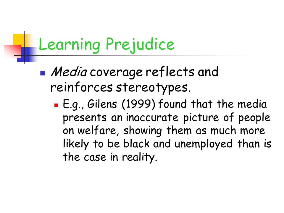 Learning Prejudice Media coverage reflects and reinforces stereotypes. E.g., Gilens (1999) found that the media presents an inaccurate picture of peop