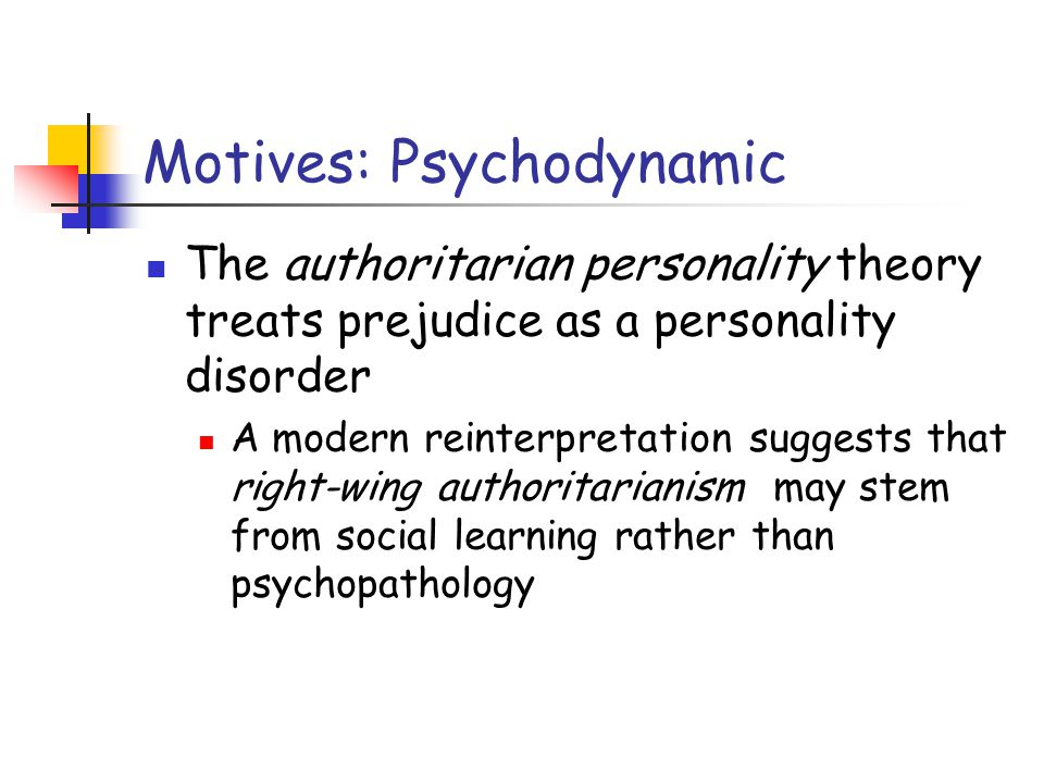Motives: Psychodynamic The authoritarian personality theory treats prejudice as a personality disorder A modern reinterpretation suggests that right-wing authoritarianism may stem from social learning rather than psychopathology