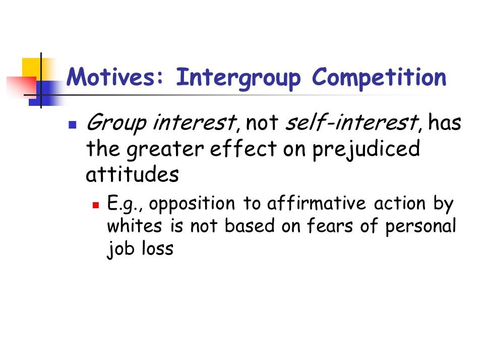 Motives: Intergroup Competition Group interest, not self-interest, has the greater effect on prejudiced attitudes E.g., opposition to affirmative action by whites is not based on fears of personal job loss