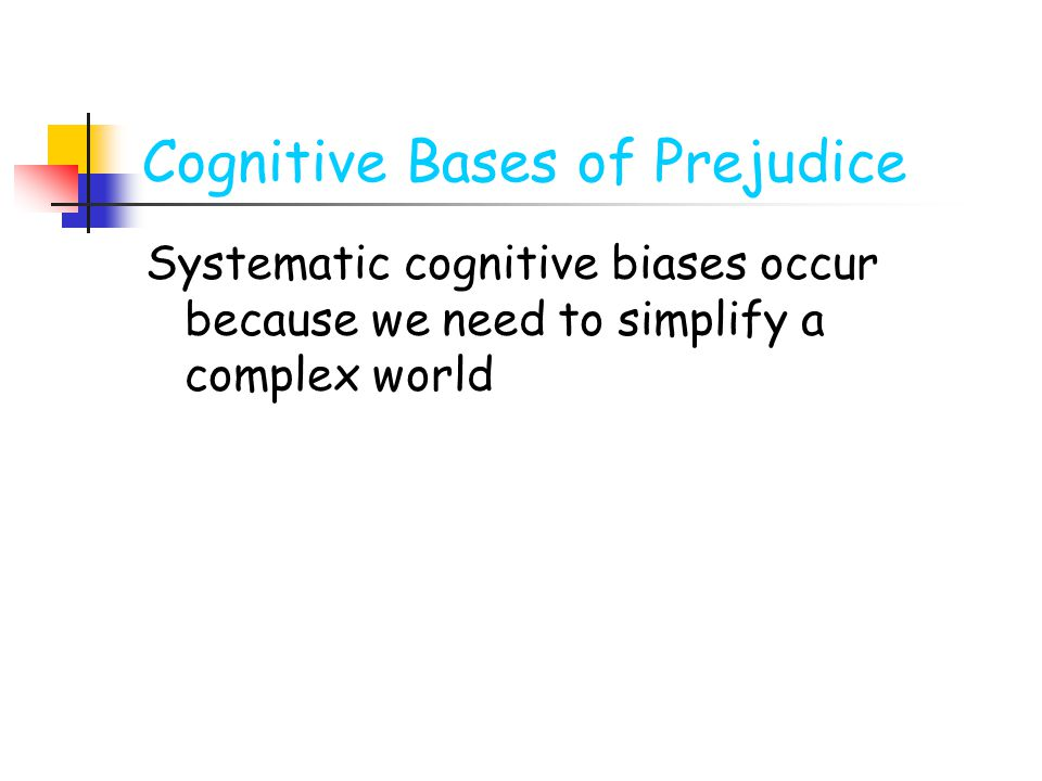 Cognitive Bases of Prejudice Systematic cognitive biases occur because we need to simplify a complex world