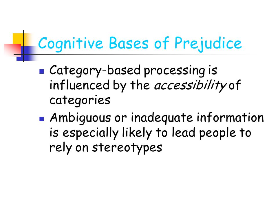 Cognitive Bases of Prejudice Category-based processing is influenced by the accessibility of categories Ambiguous or inadequate information is especia