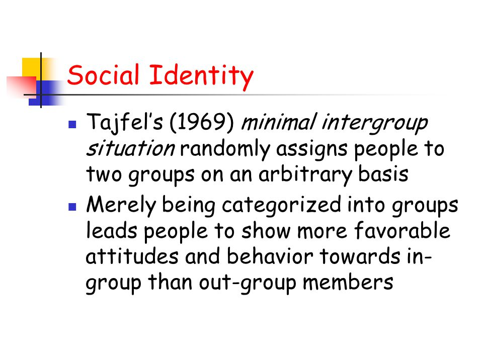 Social Identity Tajfel's (1969) minimal intergroup situation randomly assigns people to two groups on an arbitrary basis Merely being categorized into