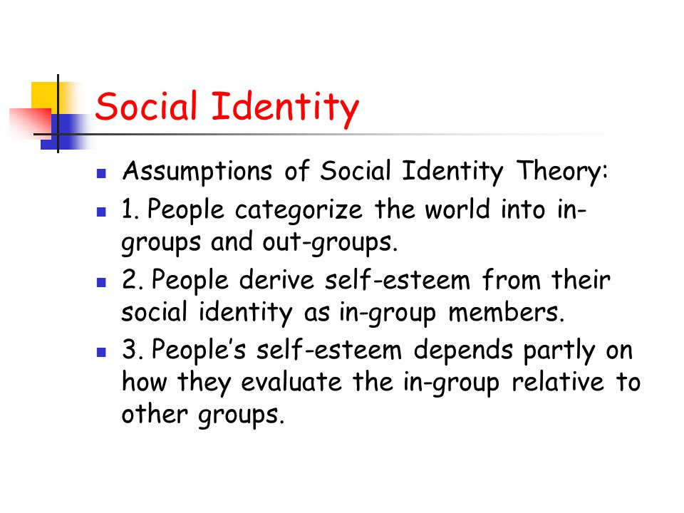 Social Identity Assumptions of Social Identity Theory: 1. People categorize the world into in- groups and out-groups. 2. People derive self-esteem fro