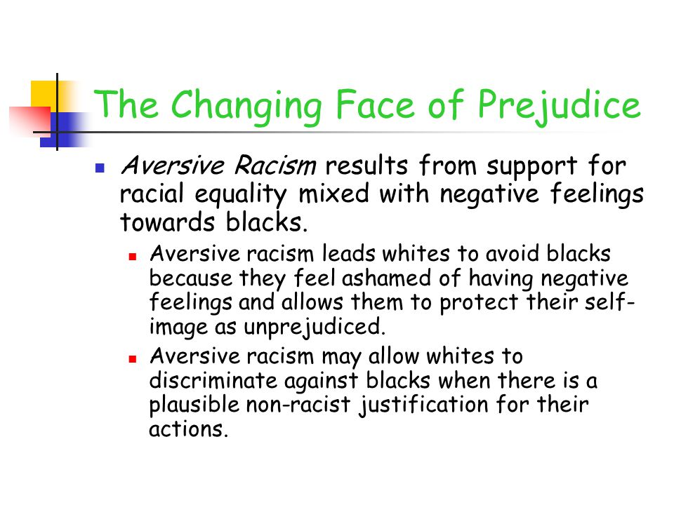 The Changing Face of Prejudice Aversive Racism results from support for racial equality mixed with negative feelings towards blacks.