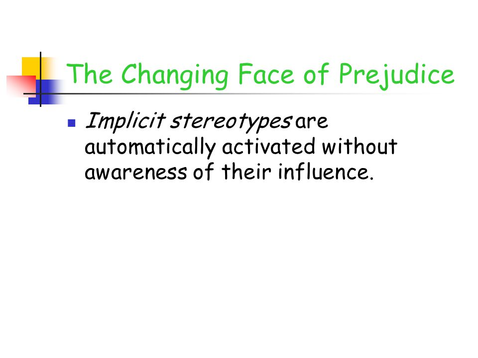 The Changing Face of Prejudice Implicit stereotypes are automatically activated without awareness of their influence.