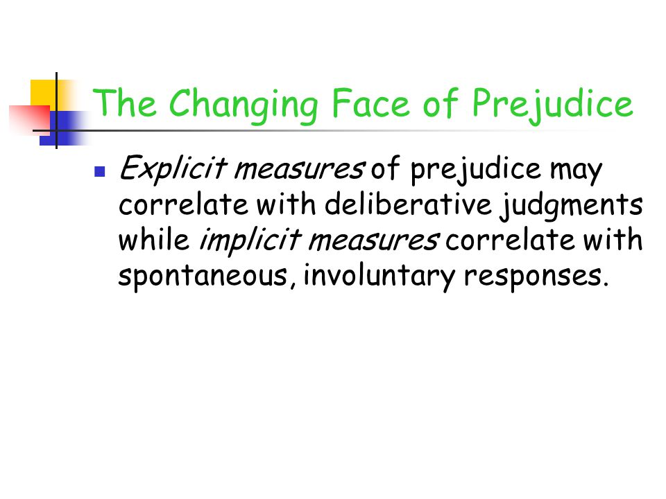 The Changing Face of Prejudice Explicit measures of prejudice may correlate with deliberative judgments while implicit measures correlate with spontaneous, involuntary responses.