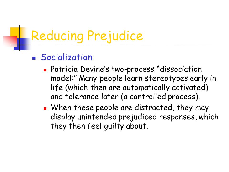 Reducing Prejudice Socialization Patricia Devine's two-process dissociation model: Many people learn stereotypes early in life (which then are automatically activated) and tolerance later (a controlled process).