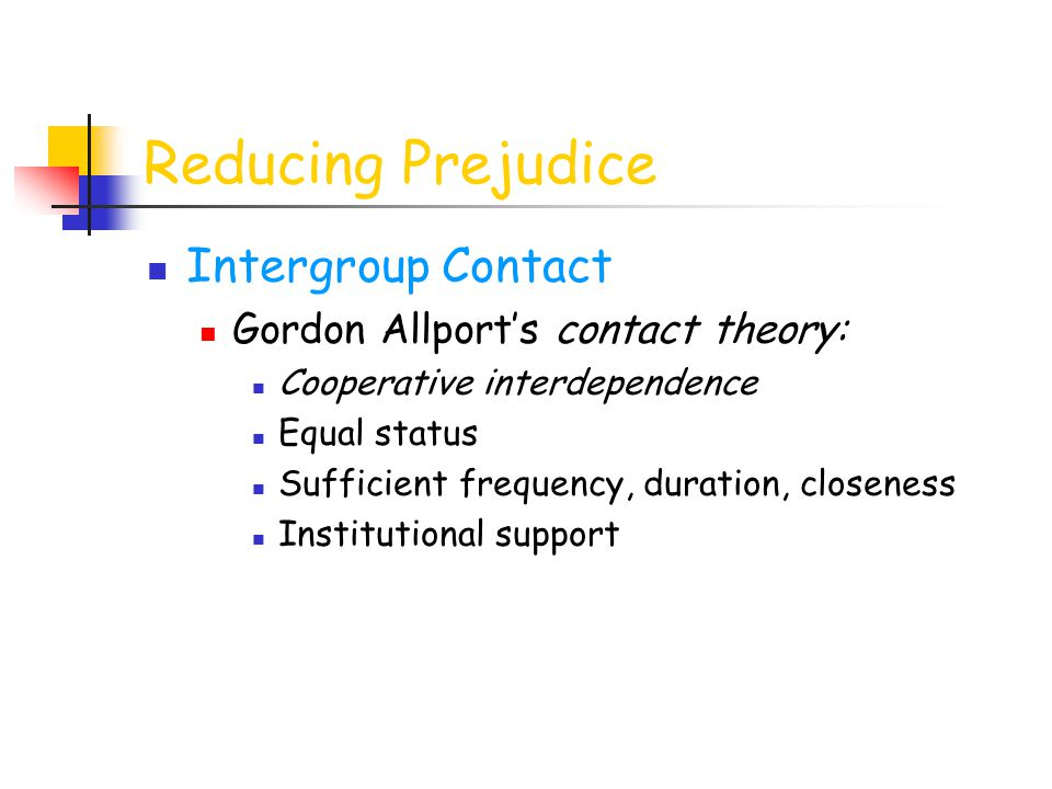 Reducing Prejudice Intergroup Contact Gordon Allport's contact theory: Cooperative interdependence Equal status Sufficient frequency, duration, closen