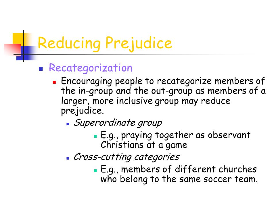 Reducing Prejudice Recategorization Encouraging people to recategorize members of the in-group and the out-group as members of a larger, more inclusiv