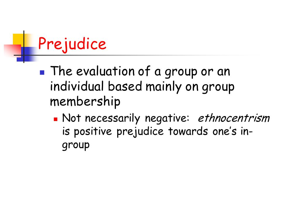 Prejudice The evaluation of a group or an individual based mainly on group membership Not necessarily negative: ethnocentrism is positive prejudice towards one's in- group