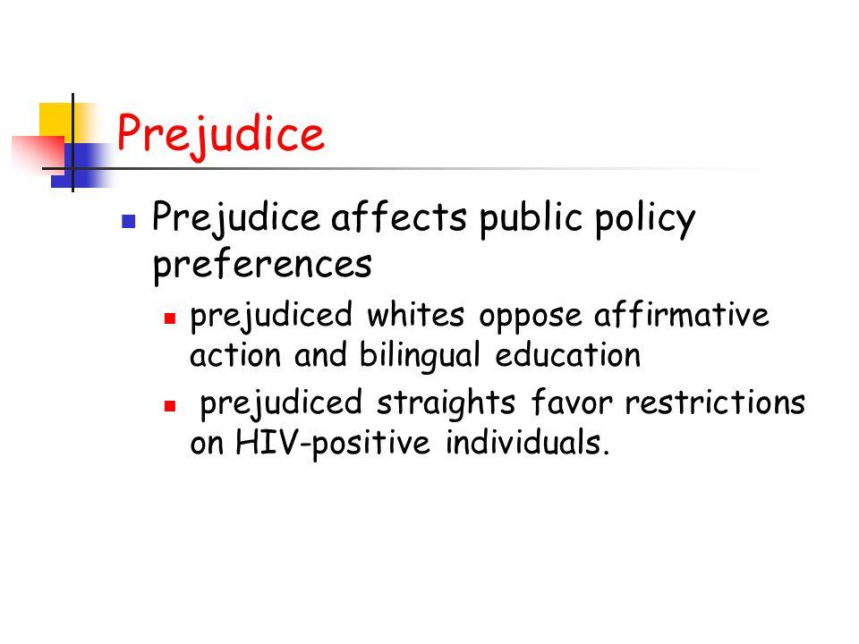 Prejudice Prejudice affects public policy preferences prejudiced whites oppose affirmative action and bilingual education prejudiced straights favor restrictions on HIV-positive individuals.