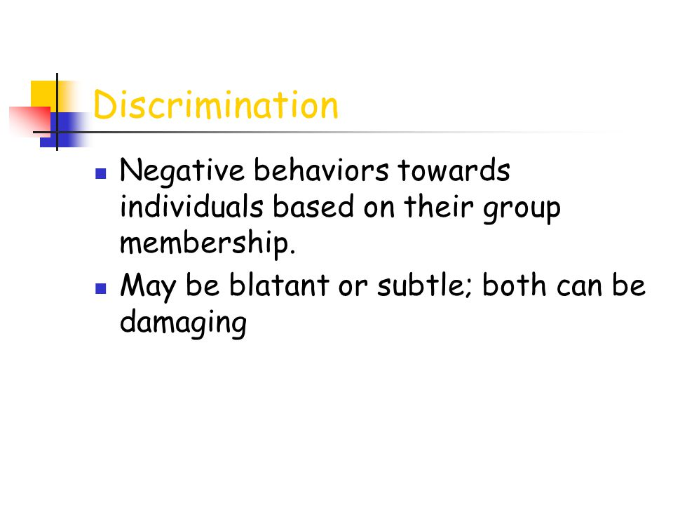 Discrimination Negative behaviors towards individuals based on their group membership. May be blatant or subtle; both can be damaging