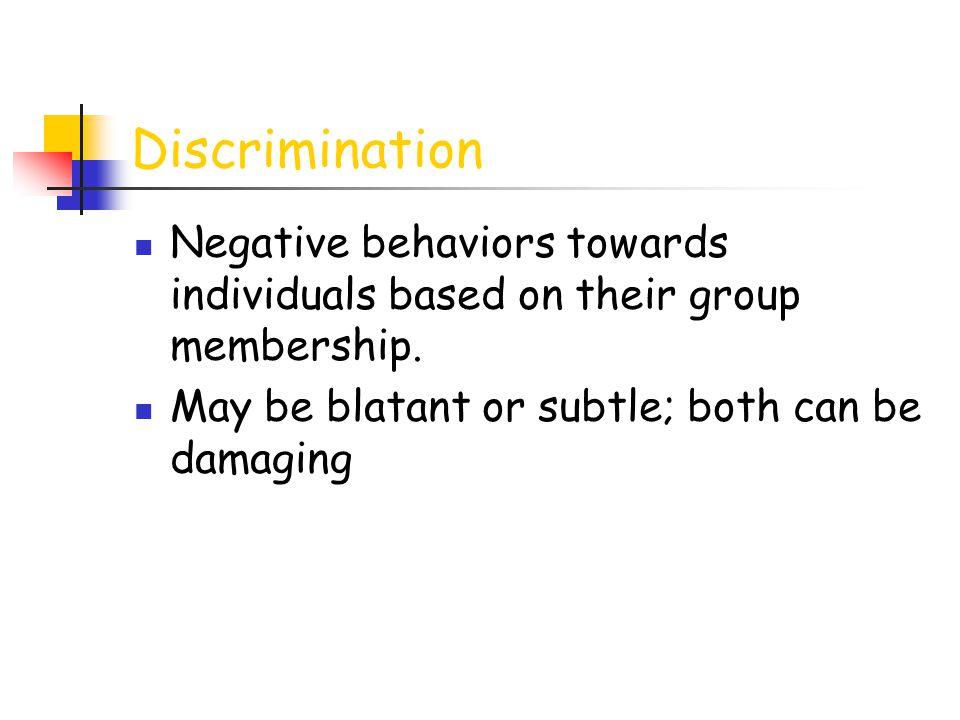 Discrimination Negative behaviors towards individuals based on their group membership.