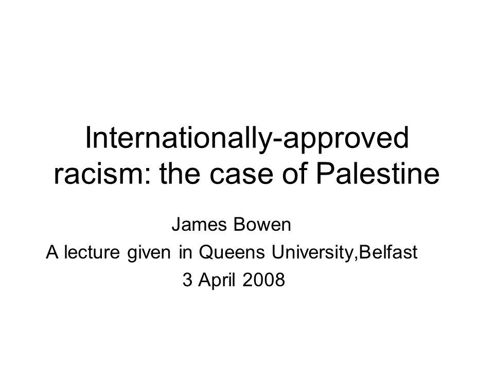 Internationally-approved racism: the case of Palestine James Bowen A lecture given in Queens University,Belfast 3 April 2008
