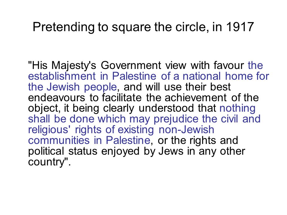 Pretending to square the circle, in 1917 His Majesty s Government view with favour the establishment in Palestine of a national home for the Jewish people, and will use their best endeavours to facilitate the achievement of the object, it being clearly understood that nothing shall be done which may prejudice the civil and religious rights of existing non-Jewish communities in Palestine, or the rights and political status enjoyed by Jews in any other country .