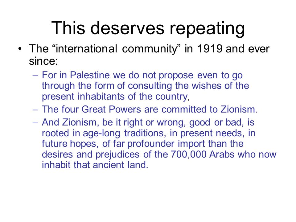 This deserves repeating The international community in 1919 and ever since: –For in Palestine we do not propose even to go through the form of consulting the wishes of the present inhabitants of the country, –The four Great Powers are committed to Zionism.