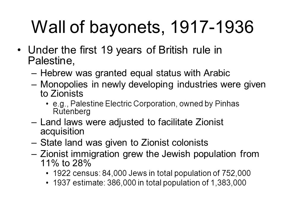 Wall of bayonets, 1917-1936 Under the first 19 years of British rule in Palestine, –Hebrew was granted equal status with Arabic –Monopolies in newly developing industries were given to Zionists e.g., Palestine Electric Corporation, owned by Pinhas Rutenberg –Land laws were adjusted to facilitate Zionist acquisition –State land was given to Zionist colonists –Zionist immigration grew the Jewish population from 11% to 28% 1922 census: 84,000 Jews in total population of 752,000 1937 estimate: 386,000 in total population of 1,383,000