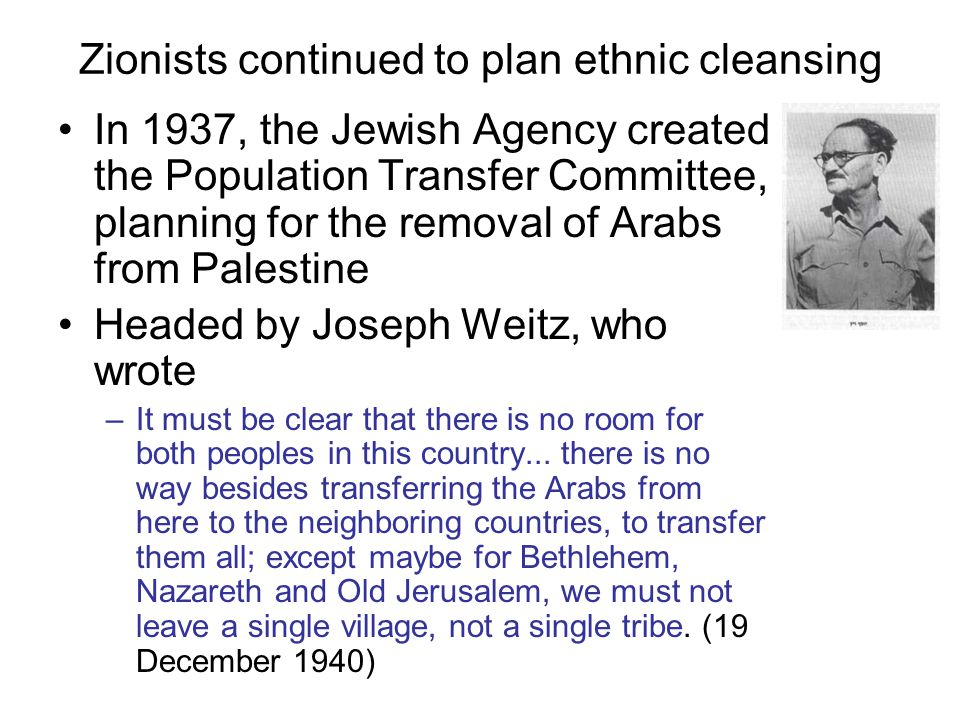 Zionists continued to plan ethnic cleansing In 1937, the Jewish Agency created the Population Transfer Committee, planning for the removal of Arabs from Palestine Headed by Joseph Weitz, who wrote –It must be clear that there is no room for both peoples in this country...